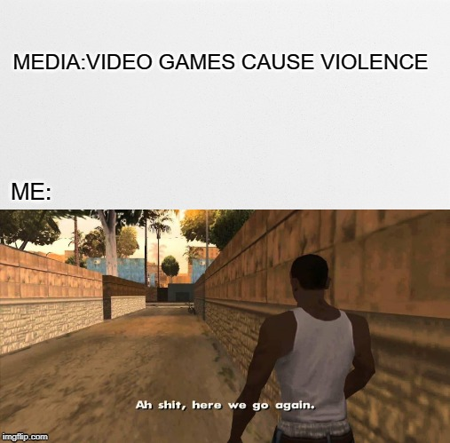 MEDIA:VIDEO GAMES CAUSE VIOLENCE ME: | image tagged in here we go again gta san andreas,video games,violence | made w/ Imgflip meme maker