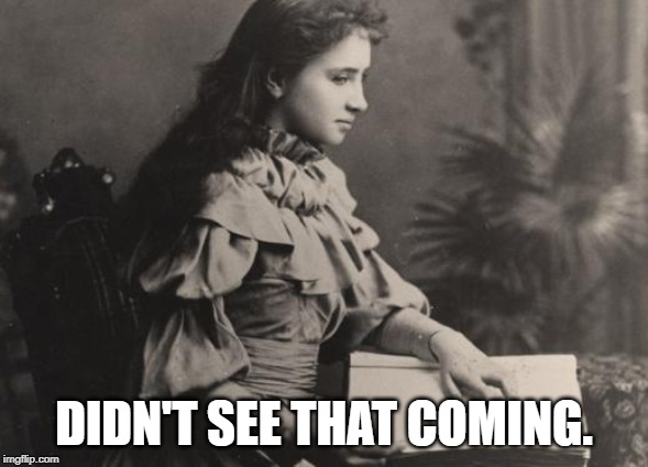 DIDN'T SEE THAT COMING. | image tagged in blind helen keller | made w/ Imgflip meme maker