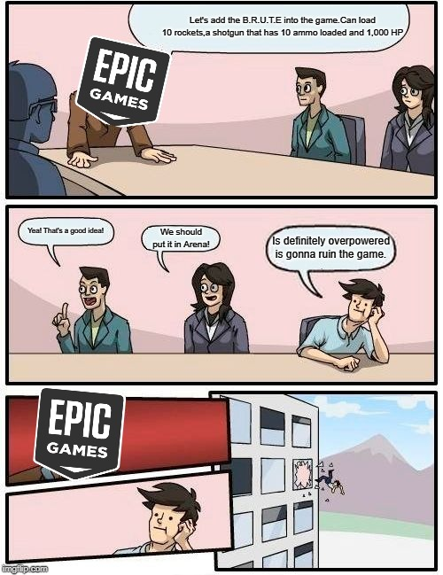 Boardroom Meeting Suggestion Meme | Let's add the B.R.U.T.E into the game.Can load 10 rockets,a shotgun that has 10 ammo loaded and 1,000 HP Yea! That's a good idea! We should  | image tagged in memes,boardroom meeting suggestion | made w/ Imgflip meme maker
