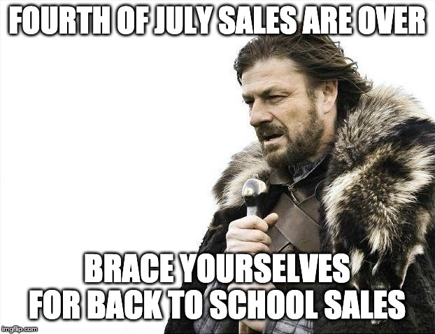 NOOOOOOOOOOOOOO! | FOURTH OF JULY SALES ARE OVER BRACE YOURSELVES FOR BACK TO SCHOOL SALES | image tagged in memes,brace yourselves x is coming,school,fourth of july,sales | made w/ Imgflip meme maker