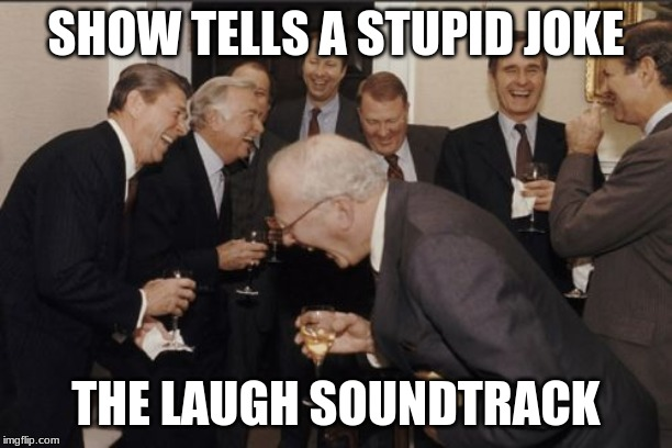 Laughing Men In Suits Meme | SHOW TELLS A STUPID JOKE THE LAUGH SOUNDTRACK | image tagged in memes,laughing men in suits | made w/ Imgflip meme maker