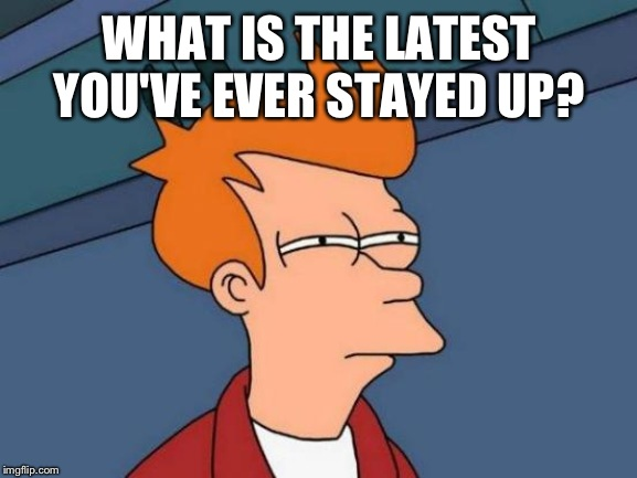 Futurama Fry | WHAT IS THE LATEST YOU'VE EVER STAYED UP? | image tagged in memes,futurama fry | made w/ Imgflip meme maker