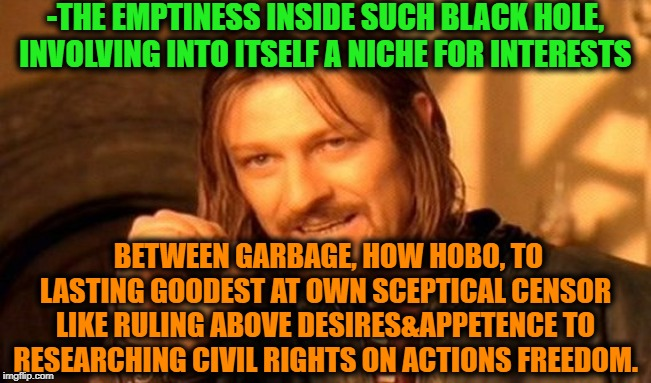 -The innert grandmasters source limits. | -THE EMPTINESS INSIDE SUCH BLACK HOLE, INVOLVING INTO ITSELF A NICHE FOR INTERESTS BETWEEN GARBAGE, HOW HOBO, TO LASTING GOODEST AT OWN SCEP | image tagged in memes,one does not simply,blackhole,garbage,hobo,civil rights | made w/ Imgflip meme maker