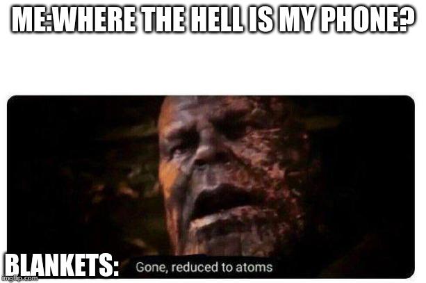 gone reduced to atoms | ME:WHERE THE HELL IS MY PHONE? BLANKETS: | image tagged in gone reduced to atoms | made w/ Imgflip meme maker