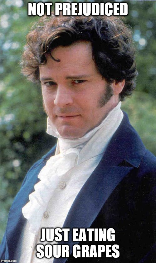 NOT PREJUDICED JUST EATING SOUR GRAPES | image tagged in mr darcy | made w/ Imgflip meme maker