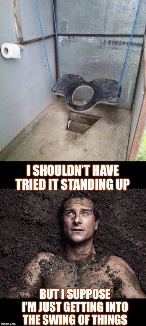 Don't attempt this $h1t if you have a crap aim |  I SHOULDN'T HAVE TRIED IT STANDING UP; BUT I SUPPOSE I'M JUST GETTING INTO THE SWING OF THINGS | image tagged in bear grylls,toilet,confused dafuq jack sparrow what,one does not simply,poop,swing | made w/ Imgflip meme maker