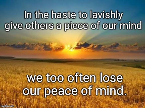 Giving a piece of our mind vs peace of mind | In the haste to lavishly give others a piece of our mind we too often lose our peace of mind. | image tagged in fields,opinions,piece of mind vs peace if mind,happiness | made w/ Imgflip meme maker