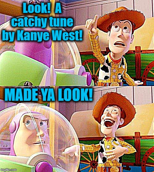 As if! |  Look!  A catchy tune by Kanye West! MADE YA LOOK! | image tagged in buzz look an alien,kanye west,crap,yuck | made w/ Imgflip meme maker