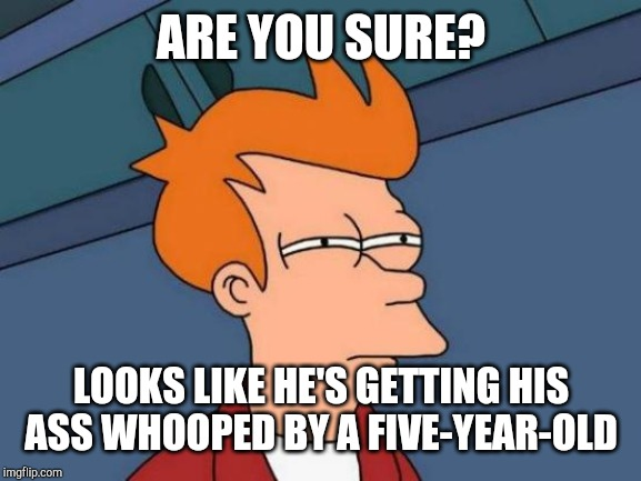 Futurama Fry Meme | ARE YOU SURE? LOOKS LIKE HE'S GETTING HIS ASS WHOOPED BY A FIVE-YEAR-OLD | image tagged in memes,futurama fry | made w/ Imgflip meme maker