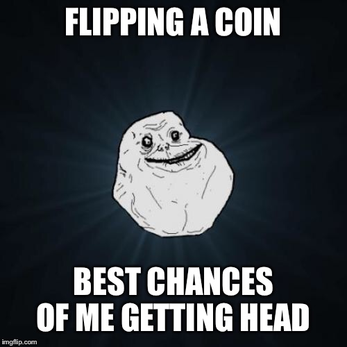 Forever Alone | FLIPPING A COIN BEST CHANCES OF ME GETTING HEAD | image tagged in memes,forever alone | made w/ Imgflip meme maker