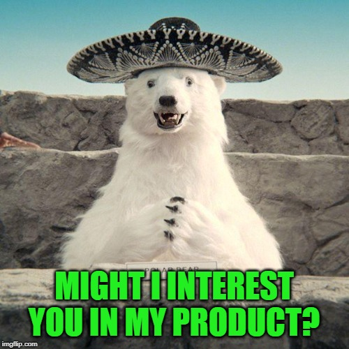 Sombrero Polar Bear Avocados commercial | MIGHT I INTEREST YOU IN MY PRODUCT? | image tagged in sombrero polar bear avocados commercial | made w/ Imgflip meme maker