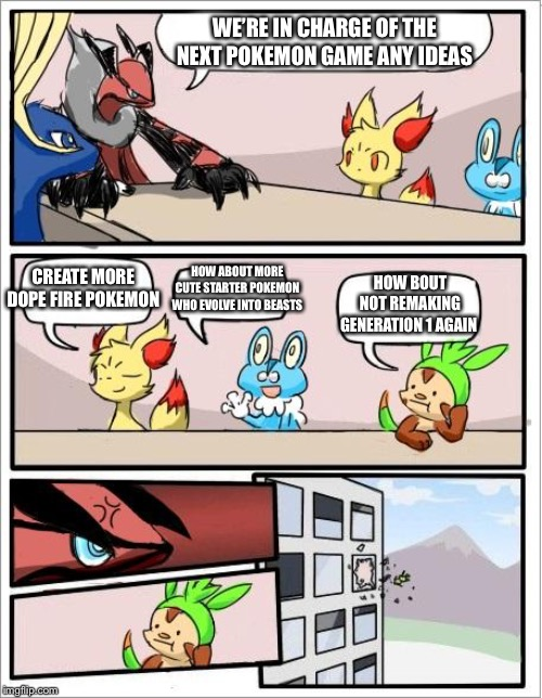 Pokemon board meeting | WE'RE IN CHARGE OF THE NEXT POKEMON GAME ANY IDEAS CREATE MORE DOPE FIRE POKEMON HOW ABOUT MORE CUTE STARTER POKEMON WHO EVOLVE INTO BEASTS  | image tagged in pokemon board meeting | made w/ Imgflip meme maker