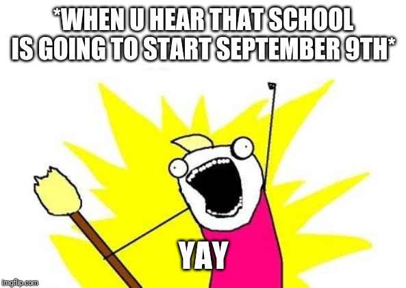 Schoollllllll |  *WHEN U HEAR THAT SCHOOL IS GOING TO START SEPTEMBER 9TH*; YAY | image tagged in memes,x all the y,school,hahahaha,funny memes,september | made w/ Imgflip meme maker