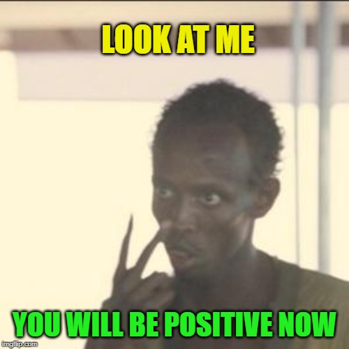 Look at me! Be Positive! | LOOK AT ME YOU WILL BE POSITIVE NOW | image tagged in memes,look at me,be positive | made w/ Imgflip meme maker