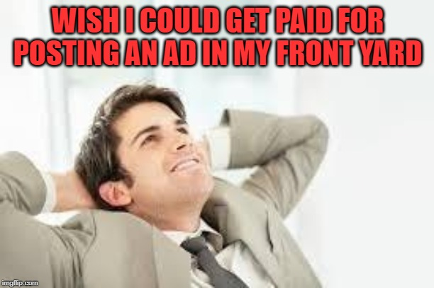 Daydreaming | WISH I COULD GET PAID FOR POSTING AN AD IN MY FRONT YARD | image tagged in daydreaming | made w/ Imgflip meme maker