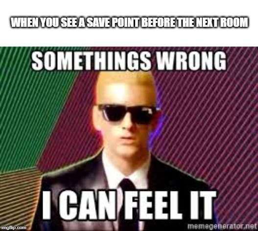 WHEN YOU SEE A SAVE POINT BEFORE THE NEXT ROOM | image tagged in somethings wrong eminem | made w/ Imgflip meme maker