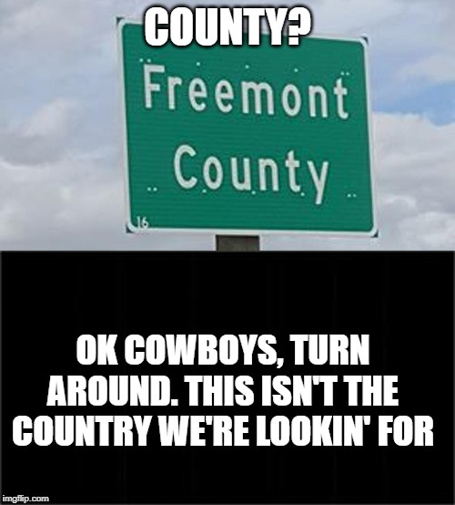 COUNTY? OK COWBOYS, TURN AROUND. THIS ISN'T THE COUNTRY WE'RE LOOKIN' FOR | image tagged in funny,typo | made w/ Imgflip meme maker