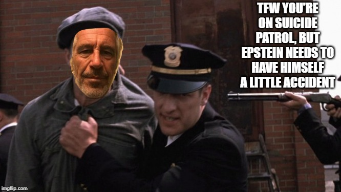 TFW YOU'RE ON SUICIDE PATROL, BUT EPSTEIN NEEDS TO HAVE HIMSELF A LITTLE ACCIDENT | made w/ Imgflip meme maker