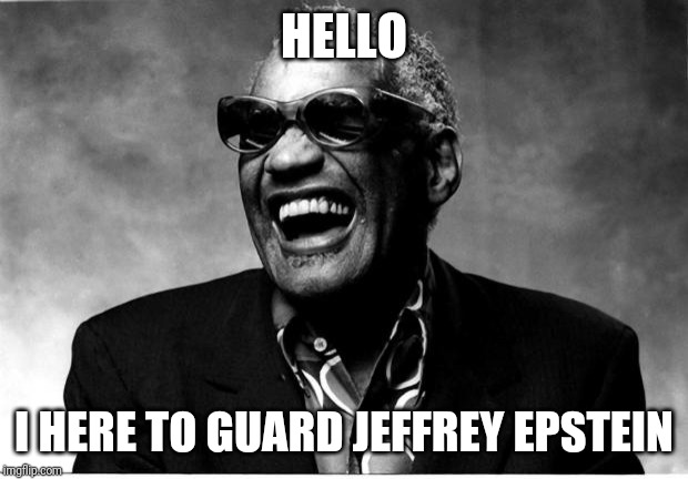 Ray Charles | HELLO I HERE TO GUARD JEFFREY EPSTEIN | image tagged in ray charles | made w/ Imgflip meme maker