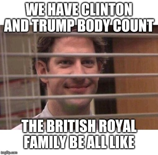 Jim Office Blinds | WE HAVE CLINTON AND TRUMP BODY COUNT THE BRITISH ROYAL FAMILY BE ALL LIKE | image tagged in jim office blinds,AdviceAnimals | made w/ Imgflip meme maker