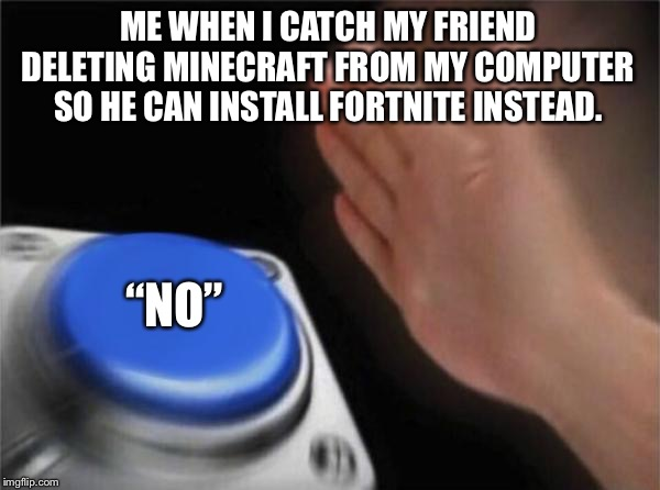 "Blank Nut Button Meme | ME WHEN I CATCH MY FRIEND DELETING MINECRAFT FROM MY COMPUTER SO HE CAN INSTALL FORTNITE INSTEAD. ""NO"" 