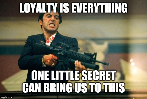 scarface meme | LOYALTY IS EVERYTHING ONE LITTLE SECRET CAN BRING US TO THIS | image tagged in scarface meme | made w/ Imgflip meme maker