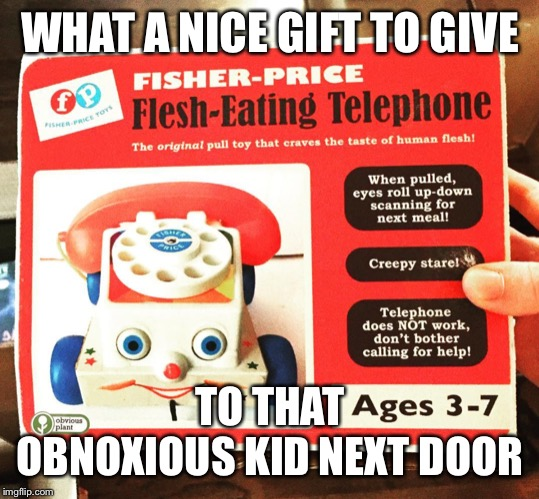 The perfect toy | WHAT A NICE GIFT TO GIVE TO THAT OBNOXIOUS KID NEXT DOOR | image tagged in toy,phone | made w/ Imgflip meme maker
