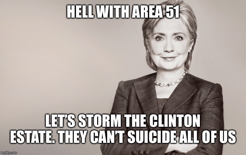 We would probably find something far more interesting | HELL WITH AREA 51 LET'S STORM THE CLINTON ESTATE. THEY CAN'T SUICIDE ALL OF US | image tagged in hillary clinton,storm the clintons | made w/ Imgflip meme maker