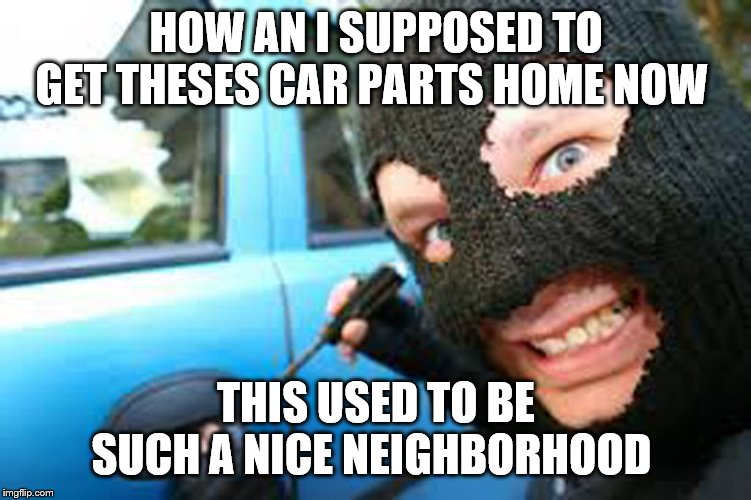 Thief | HOW AN I SUPPOSED TO GET THESES CAR PARTS HOME NOW THIS USED TO BE SUCH A NICE NEIGHBORHOOD | image tagged in thief | made w/ Imgflip meme maker