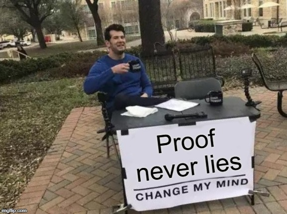 Change My Mind Meme | Proof never lies | image tagged in memes,change my mind | made w/ Imgflip meme maker