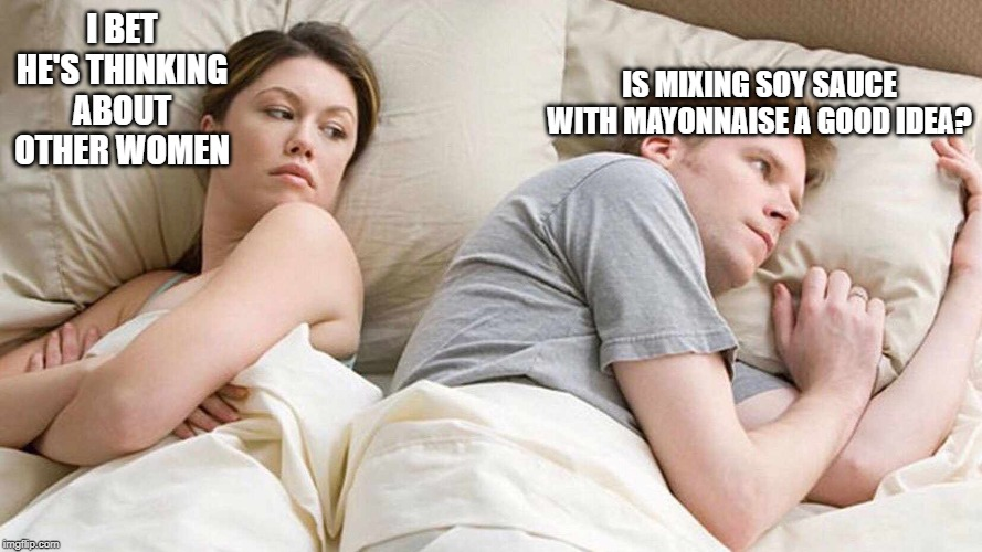 I bet he's thinking about other women  | I BET HE'S THINKING ABOUT OTHER WOMEN IS MIXING SOY SAUCE WITH MAYONNAISE A GOOD IDEA? | image tagged in i bet he's thinking about other women | made w/ Imgflip meme maker