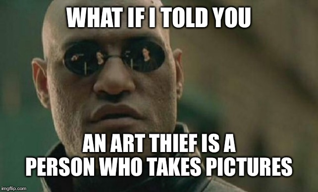 Matrix Morpheus Meme | WHAT IF I TOLD YOU AN ART THIEF IS A PERSON WHO TAKES PICTURES | image tagged in memes,matrix morpheus | made w/ Imgflip meme maker