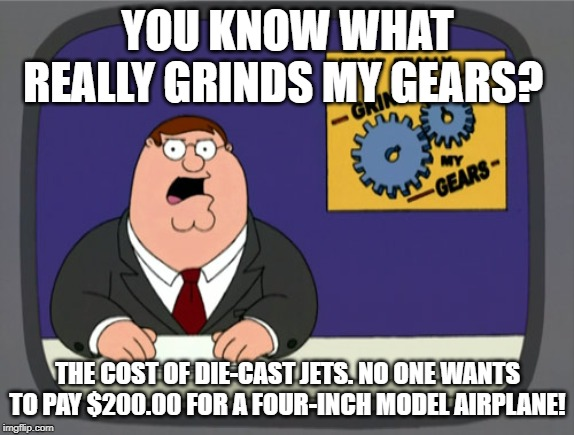 Me paying a ridiculous amount of money for a birthday present for someone. (The things you do for your family.) | YOU KNOW WHAT REALLY GRINDS MY GEARS? THE COST OF DIE-CAST JETS. NO ONE WANTS TO PAY $200.00 FOR A FOUR-INCH MODEL AIRPLANE! | image tagged in memes,peter griffin news | made w/ Imgflip meme maker
