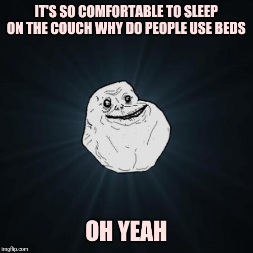 Forever Alone | IT'S SO COMFORTABLE TO SLEEP ON THE COUCH WHY DO PEOPLE USE BEDS OH YEAH | image tagged in memes,forever alone | made w/ Imgflip meme maker