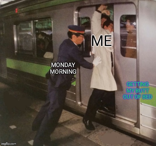 Subway pusher | ME GETTING MY BUTT OUT OF BED MONDAY MORNING | image tagged in subway pusher | made w/ Imgflip meme maker