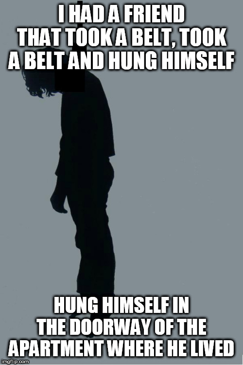 Oh hi, I'm just hanging. | I HAD A FRIEND THAT TOOK A BELT, TOOK A BELT AND HUNG HIMSELF HUNG HIMSELF IN THE DOORWAY OF THE APARTMENT WHERE HE LIVED | image tagged in primus,bob,suicide,hanging,hang,hung | made w/ Imgflip meme maker
