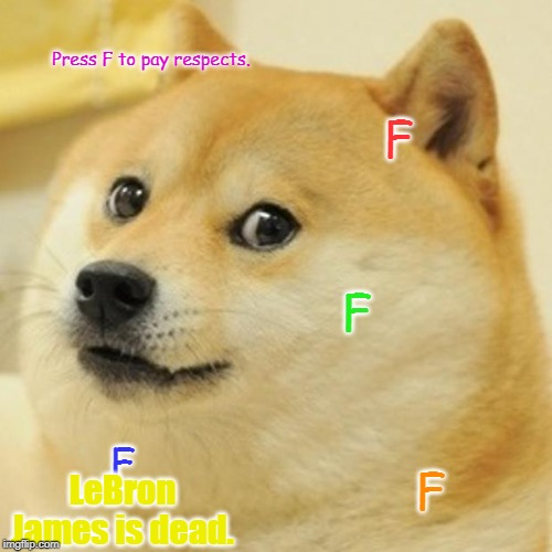 Doge | Press F to pay respects. F F F F LeBron James is dead. | image tagged in memes,doge | made w/ Imgflip meme maker
