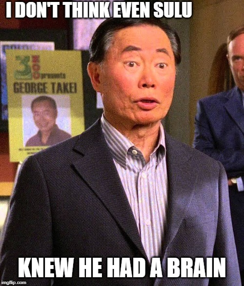 Lights of Zetar meets Psych | I DON'T THINK EVEN SULU KNEW HE HAD A BRAIN | image tagged in star trek,sulu,psych,takei,george takei | made w/ Imgflip meme maker
