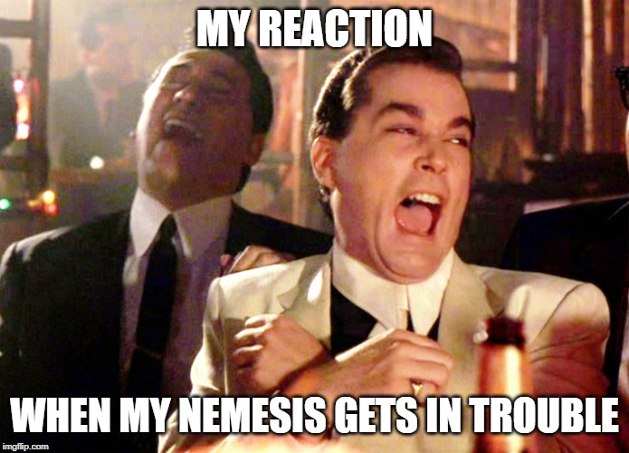 Good Fellas Hilarious Meme | MY REACTION WHEN MY NEMESIS GETS IN TROUBLE | image tagged in memes,good fellas hilarious | made w/ Imgflip meme maker