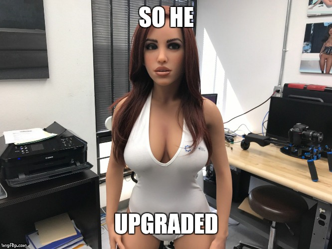 Sex doll worried | SO HE UPGRADED | image tagged in sex doll worried | made w/ Imgflip meme maker