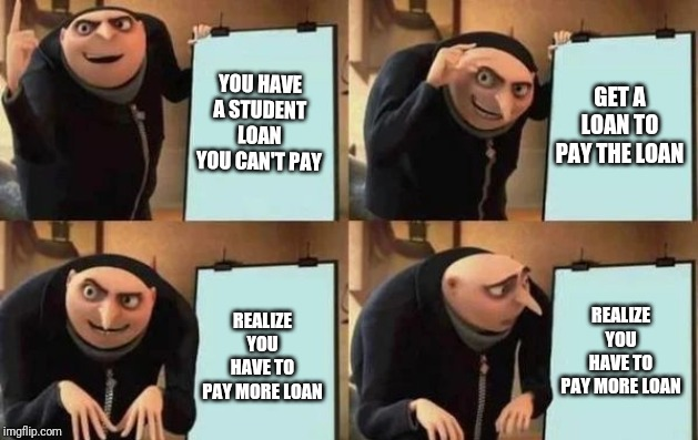 Gru's Plan | YOU HAVE A STUDENT LOAN YOU CAN'T PAY GET A LOAN TO PAY THE LOAN REALIZE YOU HAVE TO PAY MORE LOAN REALIZE YOU HAVE TO PAY MORE LOAN | image tagged in gru's plan | made w/ Imgflip meme maker
