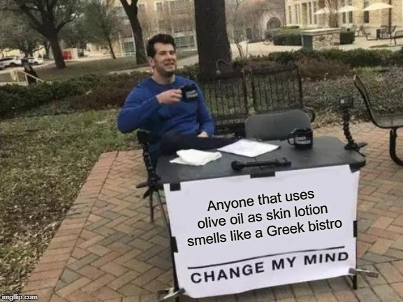 Change My Mind Meme | Anyone that uses olive oil as skin lotion smells like a Greek bistro | image tagged in memes,change my mind | made w/ Imgflip meme maker