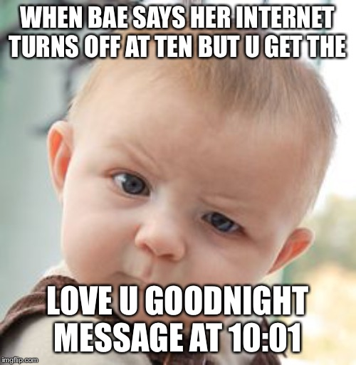 Skeptical Baby | WHEN BAE SAYS HER INTERNET TURNS OFF AT TEN BUT U GET THE LOVE U GOODNIGHT MESSAGE AT 10:01 | image tagged in memes,skeptical baby | made w/ Imgflip meme maker