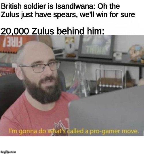 Pro Gamer move | British soldier is Isandlwana: Oh the Zulus just have spears, we'll win for sure 20,000 Zulus behind him: | image tagged in pro gamer move | made w/ Imgflip meme maker
