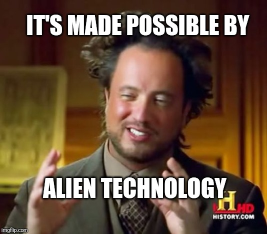 Ancient Aliens Meme | ALIEN TECHNOLOGY IT'S MADE POSSIBLE BY | image tagged in memes,ancient aliens | made w/ Imgflip meme maker