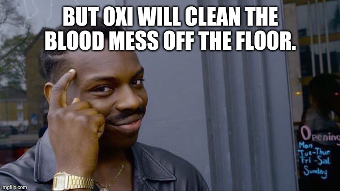 Roll Safe Think About It Meme | BUT OXI WILL CLEAN THE BLOOD MESS OFF THE FLOOR. | image tagged in memes,roll safe think about it | made w/ Imgflip meme maker