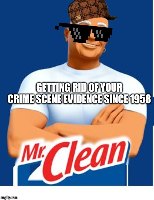 Mr. Clean has some dirty secrets. | GETTING RID OF YOUR CRIME SCENE EVIDENCE SINCE 1958 | image tagged in mr clean,crime,evidence,funny,cleaning,jokes | made w/ Imgflip meme maker