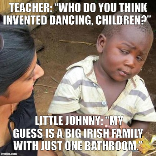 "Third World Skeptical Kid Meme | TEACHER: ""WHO DO YOU THINK INVENTED DANCING, CHILDREN?"" LITTLE JOHNNY: ""MY GUESS IS A BIG IRISH FAMILY WITH JUST ONE BATHROOM."" 