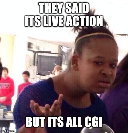 Black Girl Wat Meme | THEY SAID ITS LIVE ACTION BUT ITS ALL CGI | image tagged in memes,black girl wat | made w/ Imgflip meme maker
