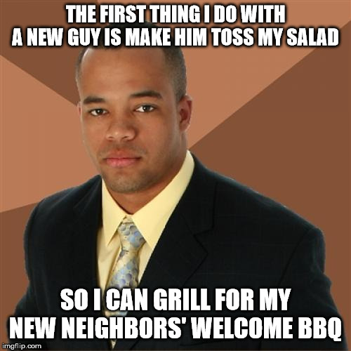 Make pleasant small talk with the chef! | THE FIRST THING I DO WITH A NEW GUY IS MAKE HIM TOSS MY SALAD SO I CAN GRILL FOR MY NEW NEIGHBORS' WELCOME BBQ | image tagged in memes,successful black man,neighbors,bbq | made w/ Imgflip meme maker